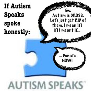 "If Autism Speaks were honest when they spoke, they'd say something like ""Ew. Autistic people. Gross. Let's get rid of them. I mean IT! It! I meant IT...!"