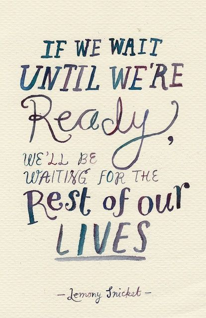 If we wait until we're ready, we'll be waiting for the rest of our lives...