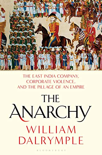 The Anarchy: The East India Company, Corporate Violence, and the Pillage of an Empire by [William Dalrymple]