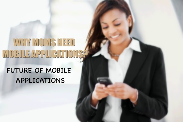 Why Moms Need Applications- The Future Of Mobile World!