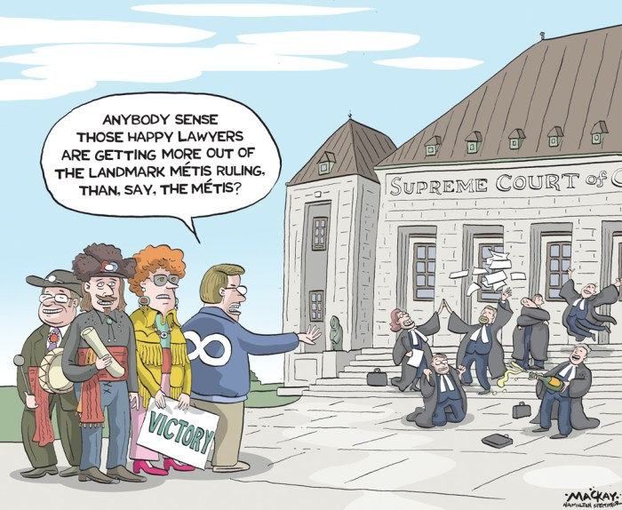 Editorial Cartoon by Graeme MacKay, The Hamilton Spectator Ð Saturday April 16, 2016 Landmark legal decision for CanadaÕs Metis, butÉ The Metis in Canada are generally considered to be a group descended from a mix of aboriginal prarie First Nation peoples and the Scottish, French, and other Caucasian fur traders of centuries past. In 1867 when Canada was formed and the new federal jurisdictions first laid out in the British North America Act, the Canadian federal government assumed responsibility for ÒIndiansÓ, including a financial responsibility while the Metis were simply not considered. Since then, and with the creation of the ÒIndian ActÓ in 1876 which consolidated many federal regulations concerned with CanadaÕs aboriginal populations, the Metis were again left out as they were still considered Ònon-IndianÓ and as such not federal responsibility. In 1999 prominent Metis leader Harry Daniels first began a legal challenge to have the Metis included as an aboriginal or ÒIndianÓ group in the eyes of the law. TodayÕs unanimous 9-0 rulling by the SCC says that the Metis and off-reserve Indians are included in the 1867 definition of the word ÒIndianÓ and as such are clearly and constitutionally, a federal responsibility. This ruling will affect more than 600,000 Metis and other aboriginals who live Òoff-reserveÓ. Both Chris Andersen (professor and interim Dean of the Faculty of Native Studies at the University of Alberta), and professor Larry Chartrand (LLM) of the University of Ottawa agree that the ruling does not automatically mean that the government will be financially responsible for what could amount to billions of dollars in support for Metis. They say what it actually means is that many other legal actions may now be begun between the two parties, (Metis/federal government) to determine such things as rights, benefits, land claims, and even who qualifies as ÒmetisÓ. Professor Andersen notes that other groups of mixed blood, not necessarily the tradi