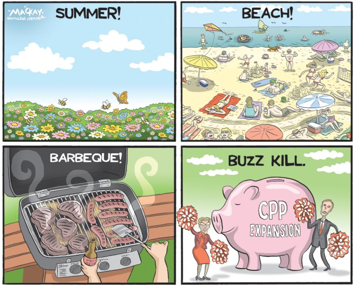 Editorial Cartoon by Graeme MacKay, The Hamilton Spectator Ð Tuesday June 21, 2016 CPP reform to dominate finance ministers meeting in Vancouver The federal finance minister says revamping the Canada Pension Plan is critical to ensuring that future generations of Canadians can retire in dignity, no matter the state of their finances. Bill Morneau joined his provincial and territorial counterparts in Vancouver today to discuss reforming the national pension program over concerns that some Canadians will struggle financially come retirement. The pressure is on to reach a deal as Ontario's plans to develop its own pension program are well on their way, though the province's finance minister says his preference would be for a national plan. Ontario wants a deal now, but Saskatchewan and B.C. have suggested the economic conditions aren't right for a change that's likely to lead to an increase in the premiums that come off workers' paycheques. That premium hike is why some critics of the expansion call it a payroll tax, a common refrain from the Opposition Conservatives who oppose an across-the-board expansion of the program. The ministers could agree to that or to more selectively target those Canadian workers who are the least likely to save. Federal research has suggested that group tends to be under the age of 30, earns between $55,000 and $75,000 (although some estimates are higher), and either doesn't save enough or lacks access to a workplace pension plan. The federal and provincial governments are looking at a possible increase in the $55,000 cap on annual maximum pensionable earnings, which would result in both higher premiums and increased pension benefits. Resolving the issue could be harder than changing the Constitution. A change to the CPP requires provinces representing two-thirds of the population; a constitutional amendment needs seven provinces representing at least half. (Source: CBC News)Êhttp://www.cbc.ca/news/business/finance-minister-cpp-1
