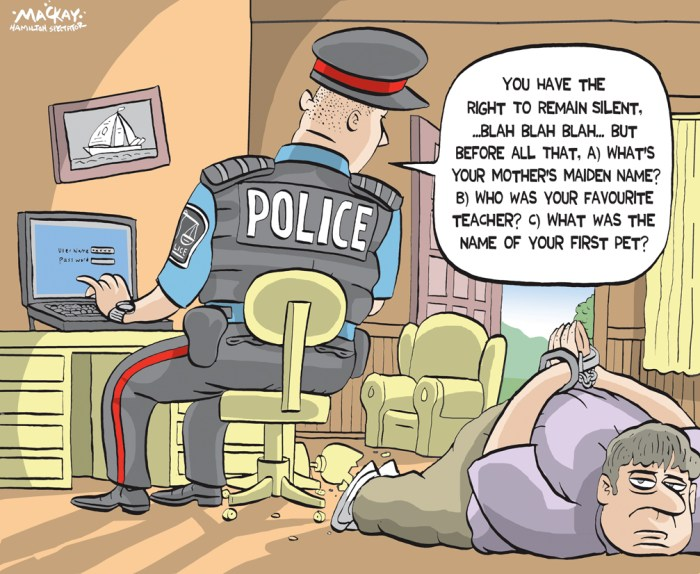 """Editorial Cartoon by Graeme MacKay, The Hamilton Spectator Ð Tuesday August 23, 2016 Police chiefs want new law that would compel people to reveal passwords Canada's police chiefs want a new law that would force people to hand over their electronic passwords with a judge's consent. The Canadian Association of Chiefs of Police has passed a resolution calling for the legal measure to unlock digital evidence, saying criminals increasingly use encryption to hide illicit activities. There is nothing currently in Canadian law that would compel someone to provide a password to police during an investigation, RCMP Assistant Commissioner Joe Oliver told a news conference Tuesday. Oliver said criminals Ñ from child abusers to mobsters Ñ are operating online in almost complete anonymity with the help of tools that mask identities and messages, a phenomenon police call """"going dark."""" """"The victims in the digital space are real,"""" Oliver said. """"Canada's law and policing capabilities must keep pace with the evolution of technology."""" The chiefs' proposed password scheme is """"wildly disproportionate,"""" because in the case of a laptop computer it would mean handing over the """"key to your whole personal life,"""" said David Christopher, a spokesman for OpenMedia, a group that works to keep the Internet surveillance-free. """"On the face of it, this seems like it's clearly unconstitutional."""" The police chiefs' resolution comes as the federal government begins a consultation on cybersecurity that will look at issues including the best way to balance online freedoms with the needs of police. The consultation runs until Oct. 15. (Source: CBC) http://www.cbc.ca/news/politics/passwords-rcmp-compel-iphone-1.3723325 Canada, police, computer, passwords, privacy, justice, crime, investigation"""