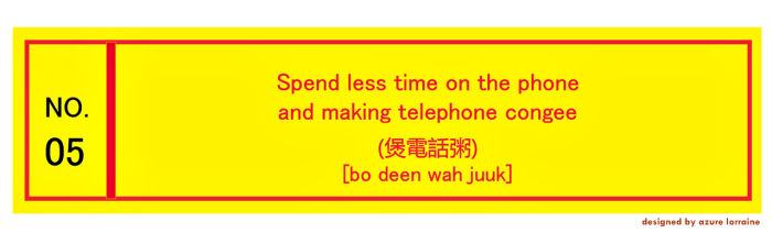 5. Spend less time on the phone and making telephone congee.煲電話粥 [bo deen wah juuk]