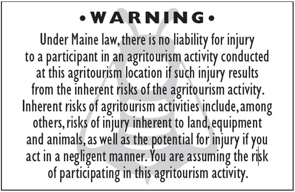 W A R N I N G • Under Maine law, there is no liability for injury to a participant in an agritourism activity conducted at this agritourism location if such injury results from the inherent risks of the agritourism activity. Inherent risks of agritourism activities include, among others, risks of injury inherent to land, equipment and animals, as well as the potential for injury if you act in a negligent manner. You are assuming the risk of participating in this agritourism activity.