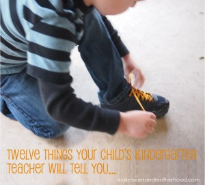 12 Things Your Child's K Teacher Will Tell You; www.makeoversandmotherhood.com