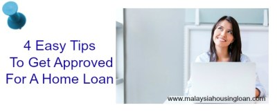 4 Easy Tips To Get Approved For A Home Loan - Malaysia Housing Loan
