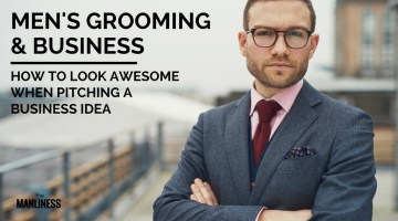 Men's Grooming & Business: How To Look Awesome When Pitching A Business Idea To Investors