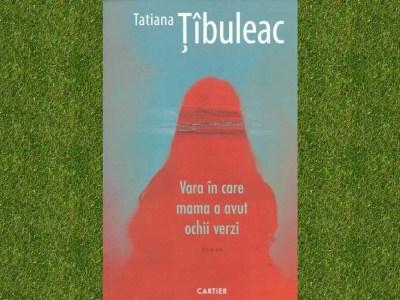 recenzie roman Vara în care mama a avut ochii verzi Tatiana Ţîbuleac slider