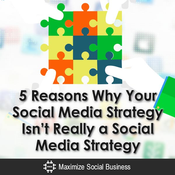 5-Reasons-Why-Your-Social-Media-Strategy-Isnt-Really-a-Social-Media-Strategy-V3 copy
