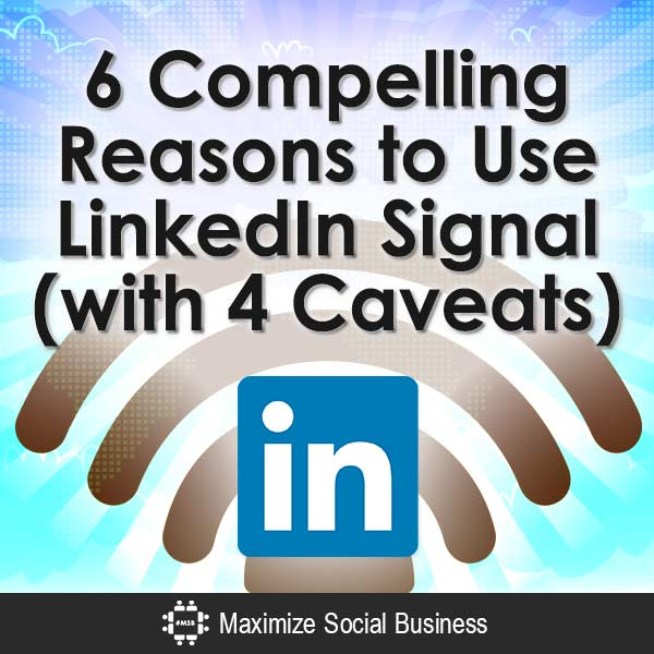 6-Compelling-Reasons-to-Use-LinkedIn-Signal-with-4-Caveats-V3 copy