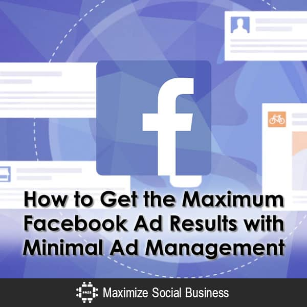 How to Get the Maximum Facebook Ad Results with Minimal Ad Management