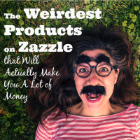 The Weirdest Zazzle Products...that Will Actually Make You a Lot of Money