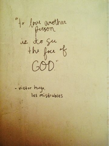 To love another person is to see the face of God ~ Victor Hugo from Les Miserables.