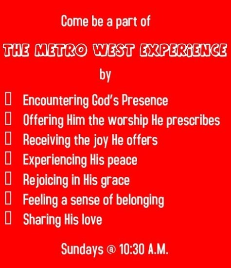 Come be a part of The Metro West Experience Encountering by God's Presence Offering Him the worship He prescribes Receiving the joy He offers Experiencing His peace Rejoicing in His grace Feeling a sense of belonging Sharing His love We invite you to be a part of the Metro West Church of the Nazarene Experience. This means an encounter with the Presence of the living God; it means offering Him the worship He prescribes; It means receiving the joy He offers; it means experiencing His peace; it means rejoicing in the grace He showers on us; it includes having a sense of belonging to the body of Christ and sharing His love with others. Sundays @ 10:30 A.M.