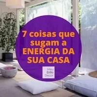 7 coisas que sugam a energia da sua casa