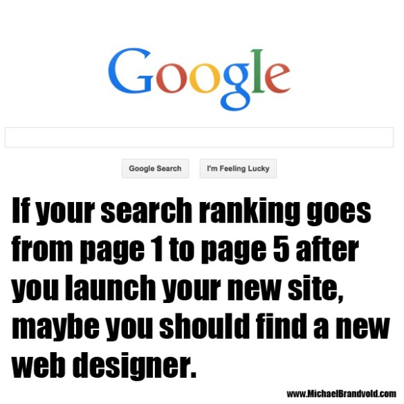 if your search ranking goes from page 1 to page 5 after you launch your new site, maybe you should find a new web designer.