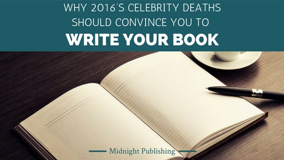 Why 2016's Celebrity Deaths Should Convince You to Write Your Book