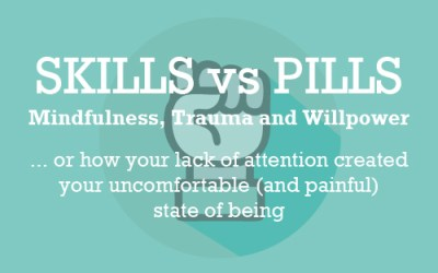 Skills vs Pills: Mindfulness, Trauma and Willpower… or how your lack of attention created your uncomfortable (and painful) state of being