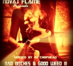 Novaj Flame – Bad Bitches & Good Weed 3 Mixtape By Dj Chophead Dj Untouchable Dj Quest Dj MLK