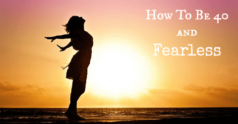 How To Be 40 And Fearless!