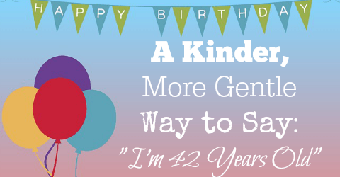 "A Kinder, More Gentle Way to Say ""I'm 42 Years Old"""