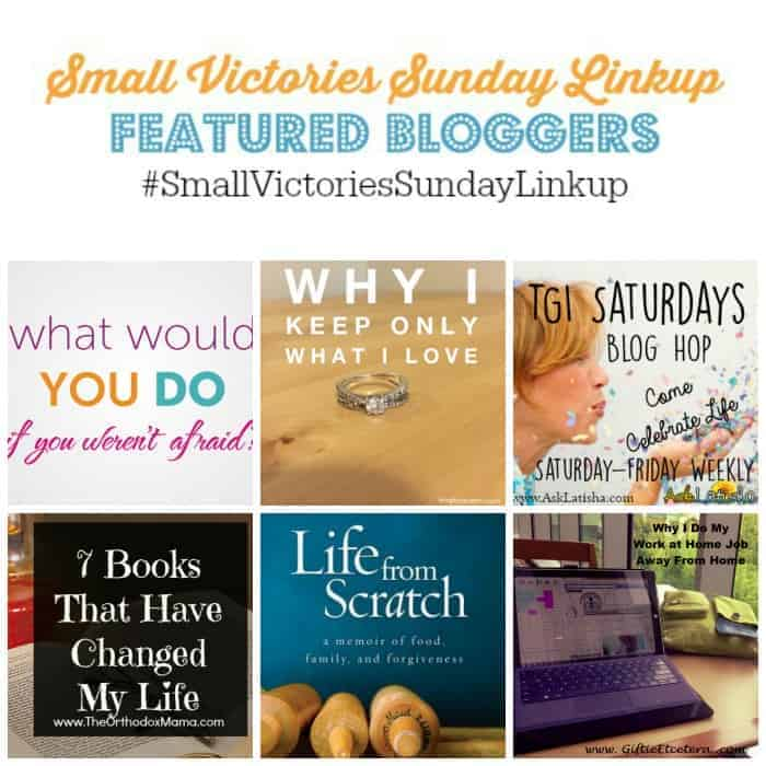 Small Victories Sunday Linkup 73 Featured Bloggers: What Would You Do If You Weren't Afraid?, Why I Keep Only What I Love, TGI Saturdays Blog Hop, 7 Books That Changed My Life, Life from Scratch Book Review and I'm a Work at Home Mom Who Doesn't Work from Home