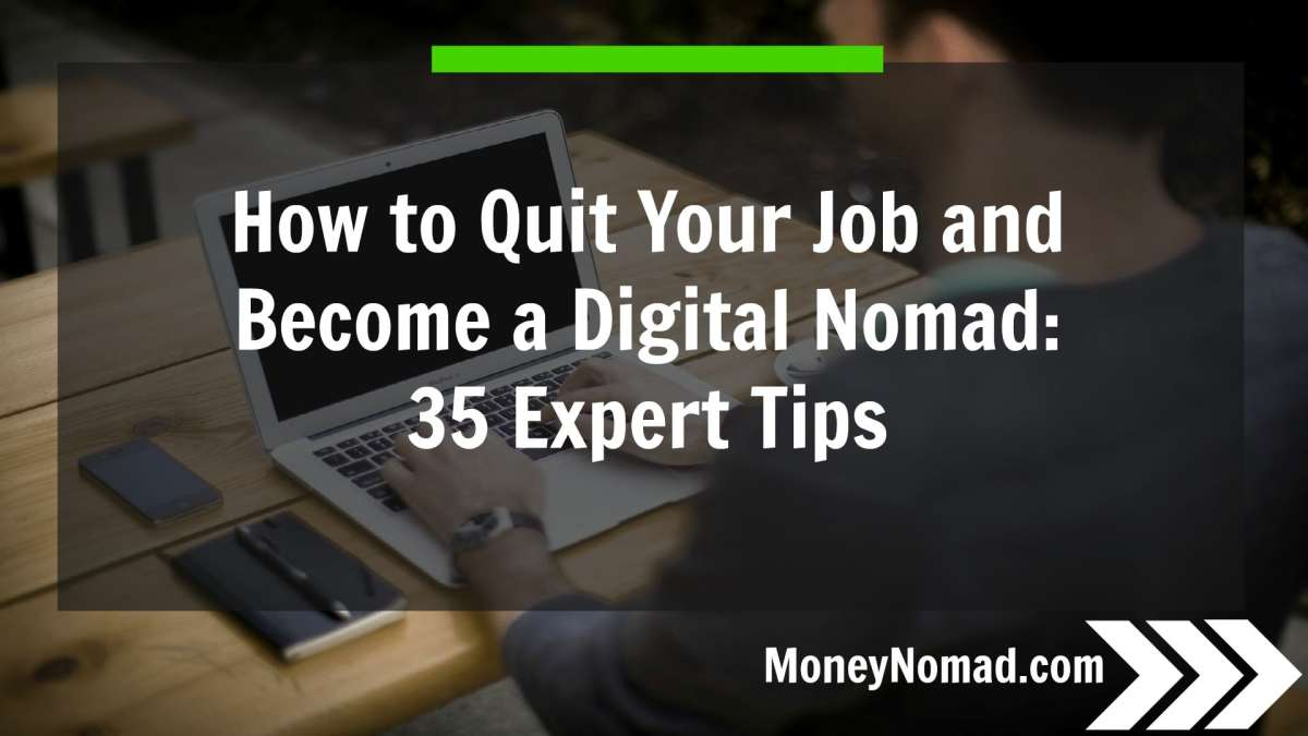 How to Quit Your Job and Become a Digital Nomad: 35 Expert Tips