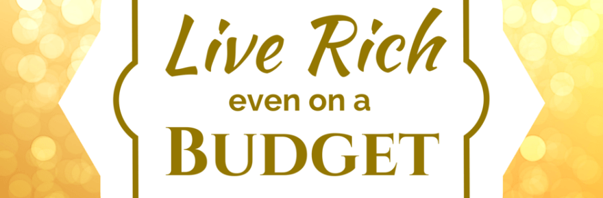 Live Rich even on a Budget | Money Savvy Living
