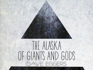 "Dave Eggers: ""The Alaska of Giants and Gods"""