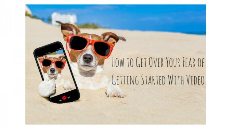How to Overcome Your Fear of Getting Started with Video