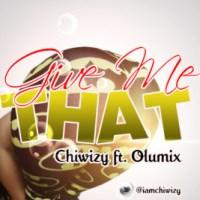 Chiwizy [@iamchiwizy] – Give Ma That  ft. Olumix [@iam_olumix] : Music
