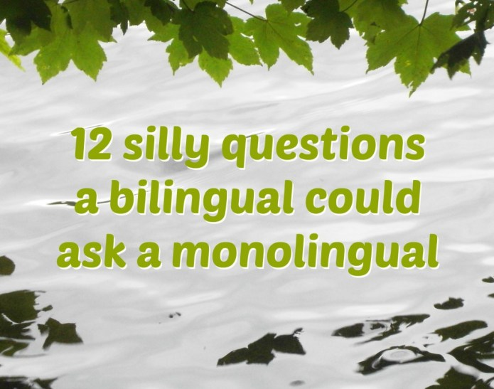 12 silly questions a bilingual person could ask a monolingual