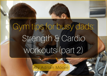 copy-of-gym-tips-for-busy-dads-strength-cardio-workouts-part-2