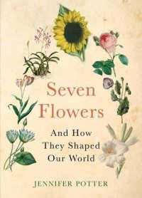 Seven Flowers and How They Shaped Our World by Jennifer Potter
