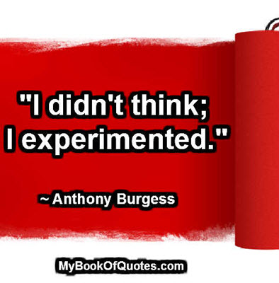 """""""I didn't think; I experimented."""" ~ Anthony Burgess"""