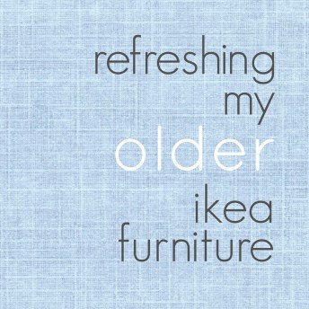 Refreshing My Older IKEA Furniture