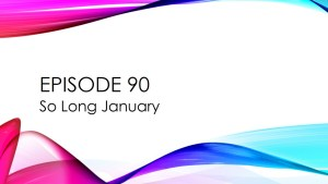 Episode 90 – So Long January