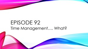 Episode 92 – Time Management…. What?