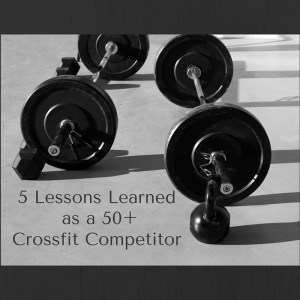 5 Lessons Learned as a Crossfit Masters Competitor