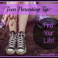 Teen Parenting Tip: Find Your Life!
