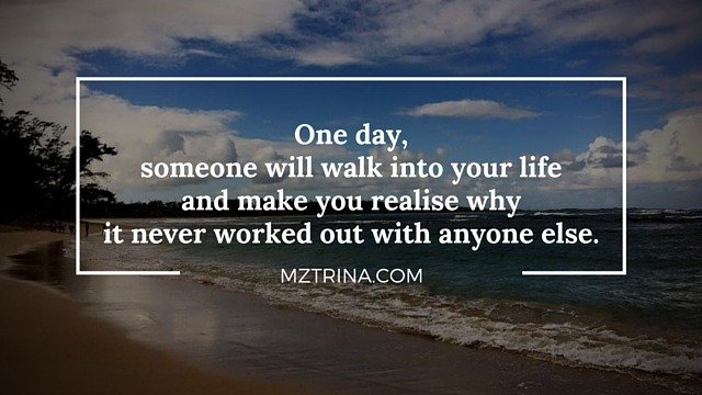 one day someone will walk into your life and make you realise why it never worked out with anyone else
