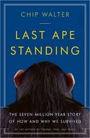 The Last Ape Standing: The Seven-Million-Year Story of How and Why We Survived by Chip Walter