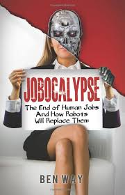 jobocalypse_the_end_of_human_jobs_and_how_robots_will_replace_them_by_ben_way_book