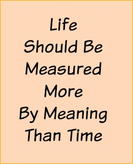 Life should be measured more by meaning than time.