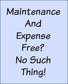 There's no such thing as maintenance and expense free.