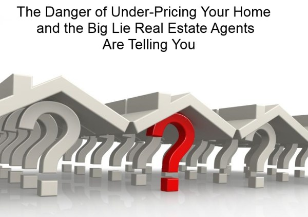 The Danger of Under-Pricing Your Home and the Big Lie Real Estate Agents Are Telling You