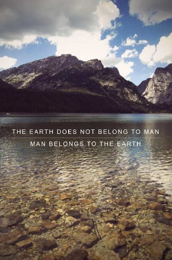 "Sustainability Quotes: ""The earth does not belong to man. Man belongs to the earth."""