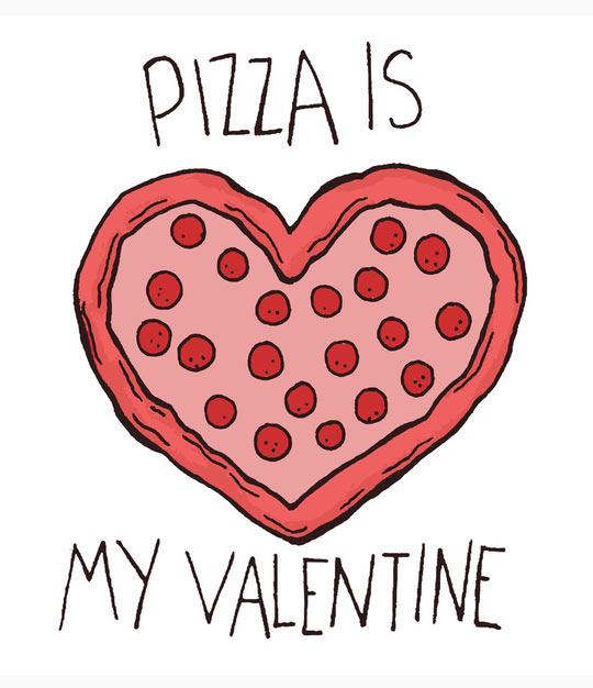Valentine's Day - Pizza is my Valentine.