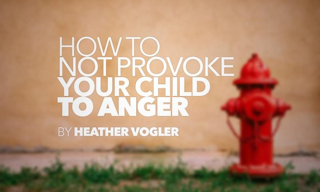 How to Not Provoke Your Child to Anger